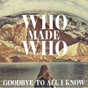 """Experimental dance group WhoMadeWho release """"Goodbye To All I Know"""" on Embassy Of Music/Warner/Zebralution"""