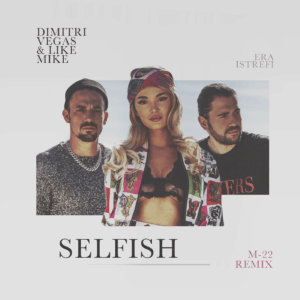 "M-22 Drops New Remix to Dimitri Vegas & Like Mike's ""Selfish"" ft. Era Istrefi"